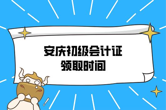 2021年安徽安庆初级会计证领取时间是何时?