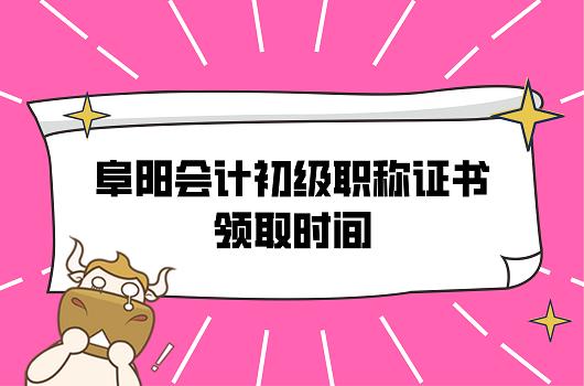 2021年安徽阜阳会计初级职称证书领取时间什么时候可以领?