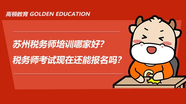 苏州税务师培训哪家好?税务师考试现在还能报名吗?