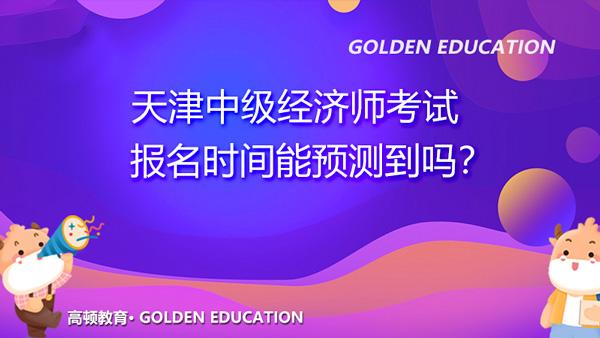 2022年天津中级经济师考试报名时间能预测到吗?难吗?