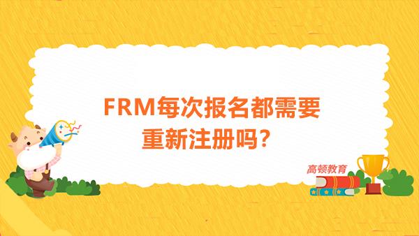FRM每次报名都需要重新注册吗?FRM注册费每次考试都需要缴纳吗?