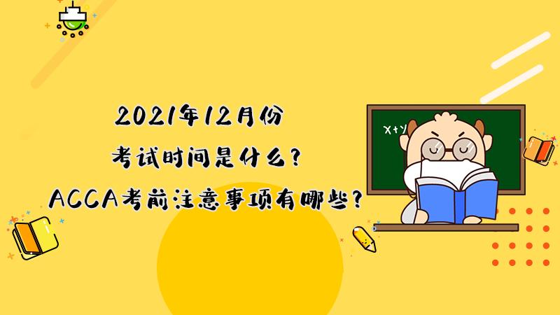 2021年12月份ACCA考试时间是什么?ACCA考前注意事项有哪些?