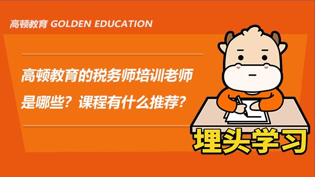 高顿教育的税务师培训老师是哪些?课程有什么推荐?