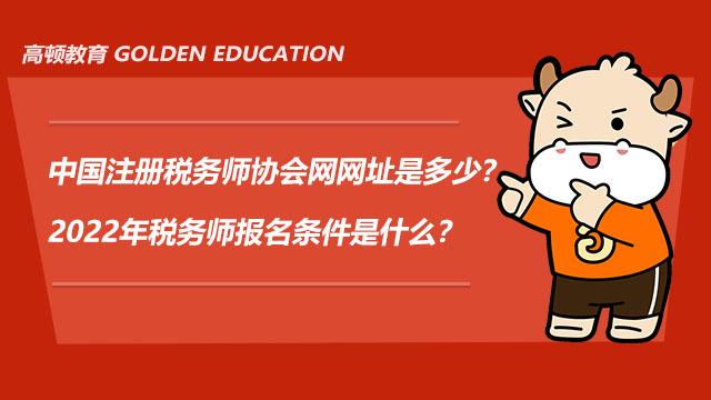 中国注册税务师协会网网址是多少?2022年税务师报名条件是什么?