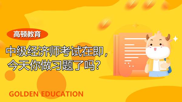 2021年中级经济师考试在即,今天你做习题了吗?