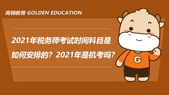 2021年税务师考试时间科目是如何安排的?2021年是机考吗?