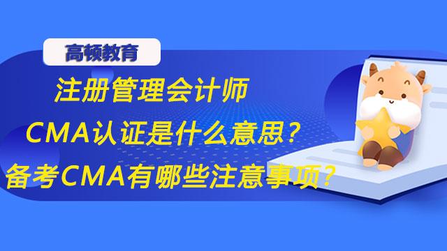 注册管理会计师CMA认证是什么意思?备考CMA有哪些注意事项?