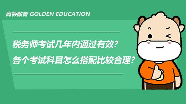 税务师考试几年内通过有效?各个考试科目怎么搭配比较合理?