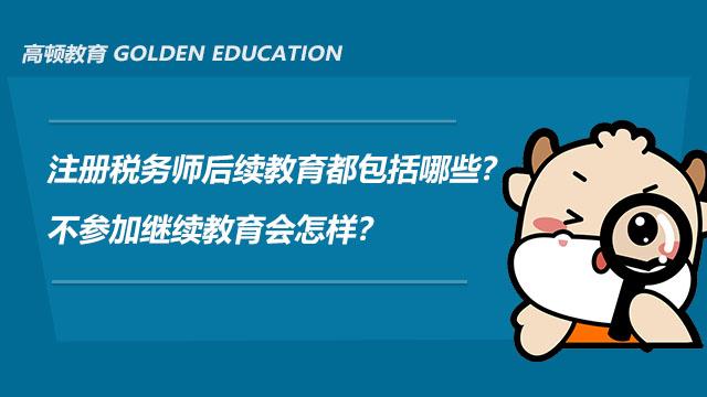 注册税务师后续教育都包括哪些?不参加继续教育会怎样?