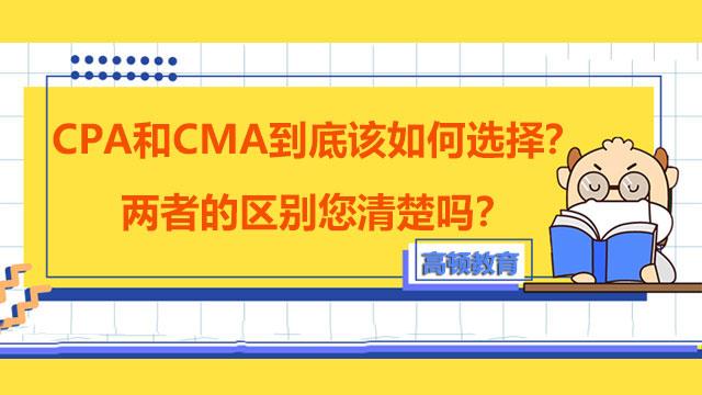 CPA和CMA到底该如何选择?两者的区别您清楚吗?
