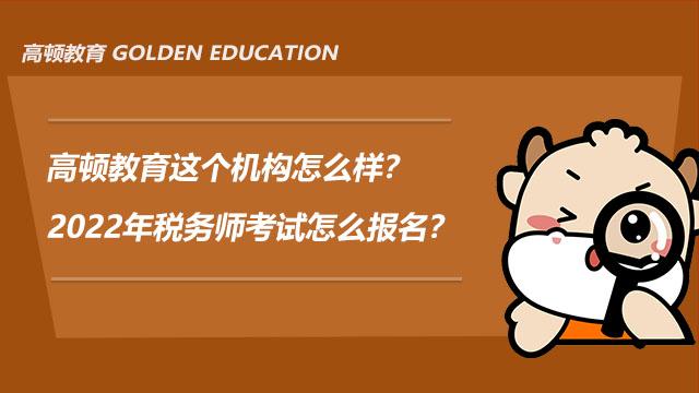 高顿教育这个机构怎么样?2022年税务师考试怎么报名?