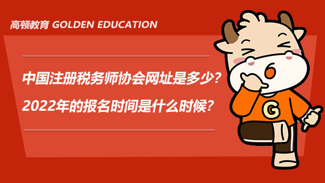 中国注册税务师协会网址是多少?2022年的报名时间是什么时候?