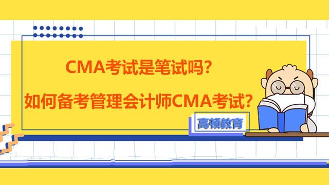 CMA考试是笔试吗?如何备考管理会计师CMA考试?