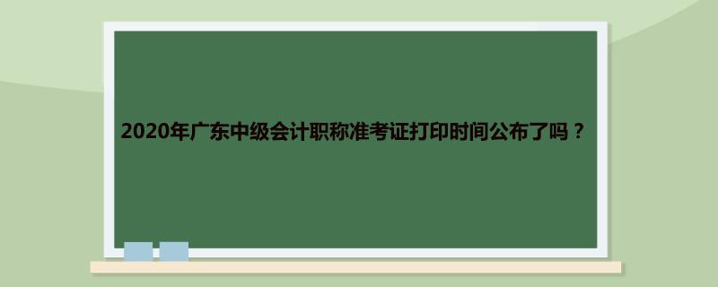2020年广东中级会计职称准考证打印时间公布了吗?