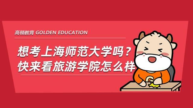 想考上海师范大学吗?快来看旅游学院怎么样